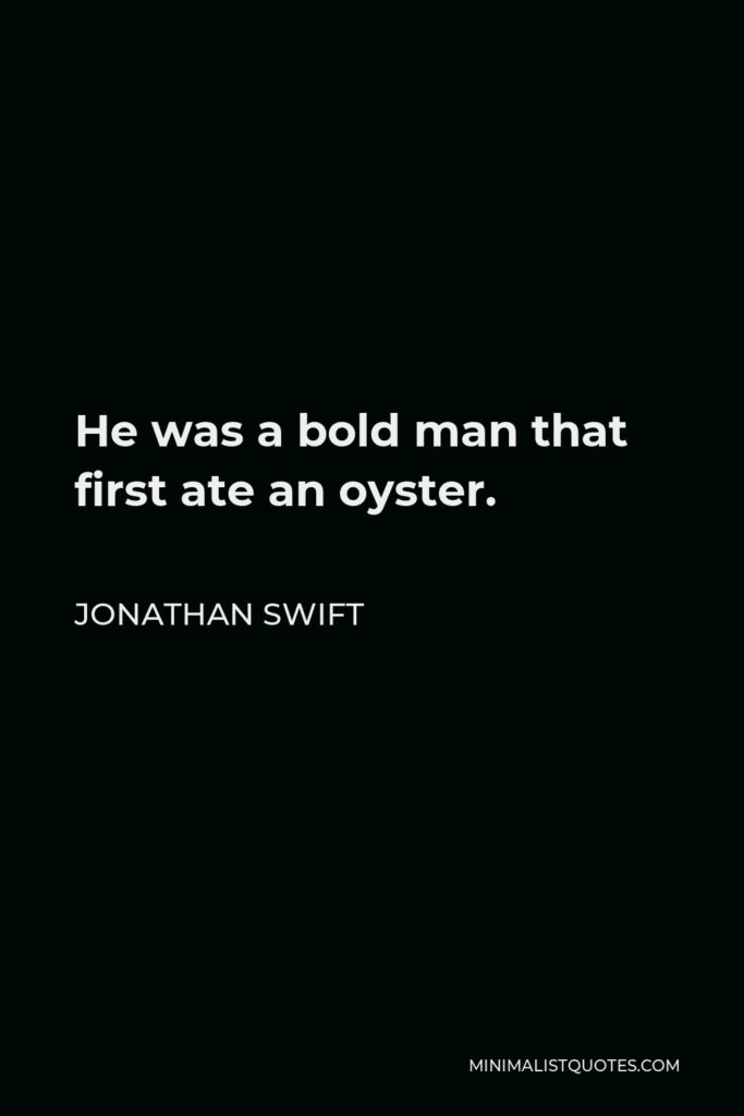 Jonathan Swift Quote - He was a bold man that first ate an oyster.