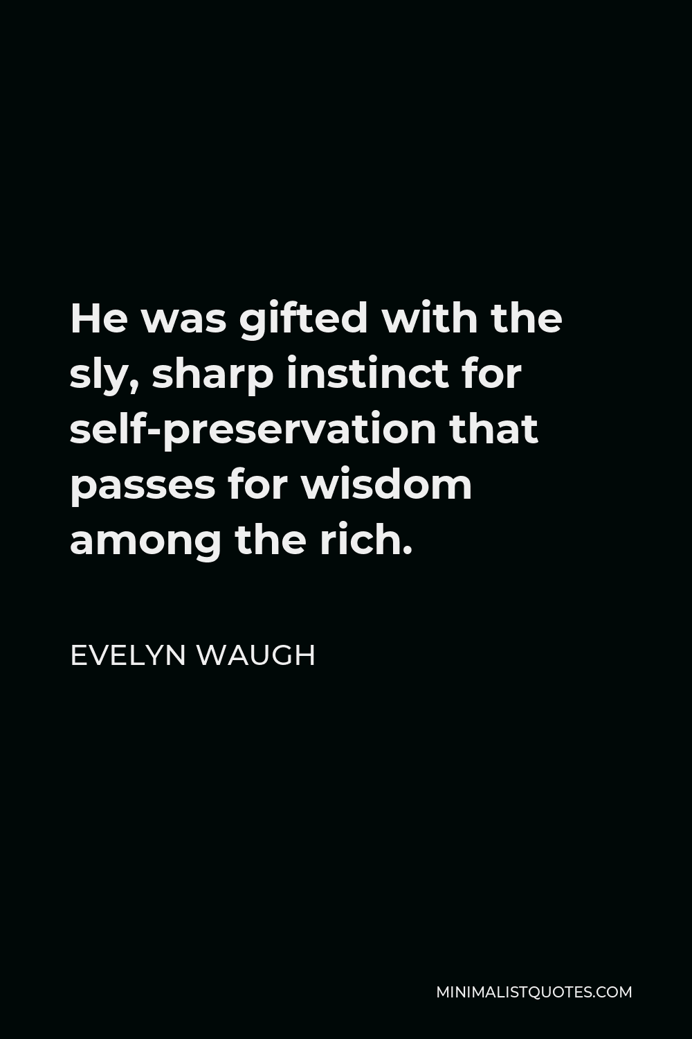 Evelyn Waugh Quote - He was gifted with the sly, sharp instinct for self-preservation that passes for wisdom among the rich.