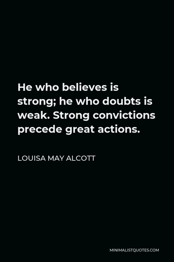 Louisa May Alcott Quote - He who believes is strong; he who doubts is weak. Strong convictions precede great actions.