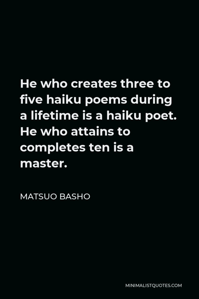 Matsuo Basho Quote - He who creates three to five haiku poems during a lifetime is a haiku poet. He who attains to completes ten is a master.