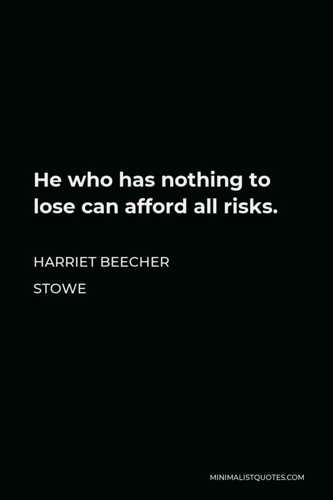 Harriet Beecher Stowe Quote - He who has nothing to lose can afford all risks.