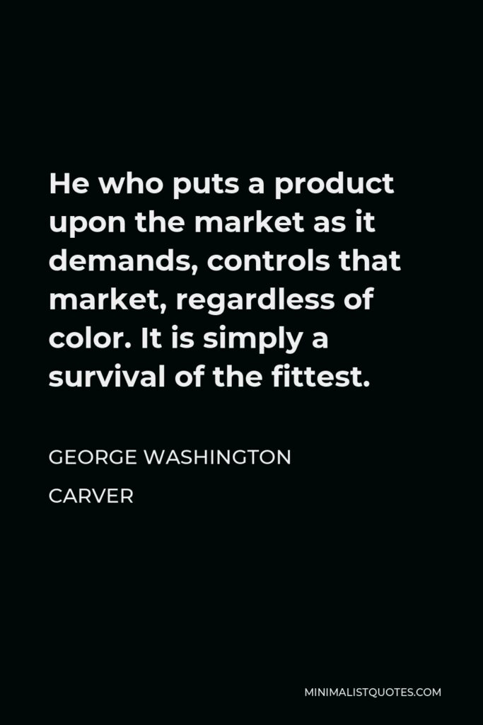 George Washington Carver Quote - He who puts a product upon the market as it demands, controls that market, regardless of color. It is simply a survival of the fittest.