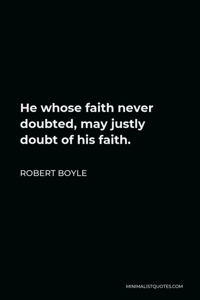 Robert Boyle Quote - He whose faith never doubted, may justly doubt of his faith.