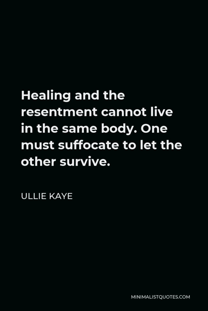 Ullie Kaye Quote - Healing and the resentment cannot live in the same body. One must suffocate to let the other survive.