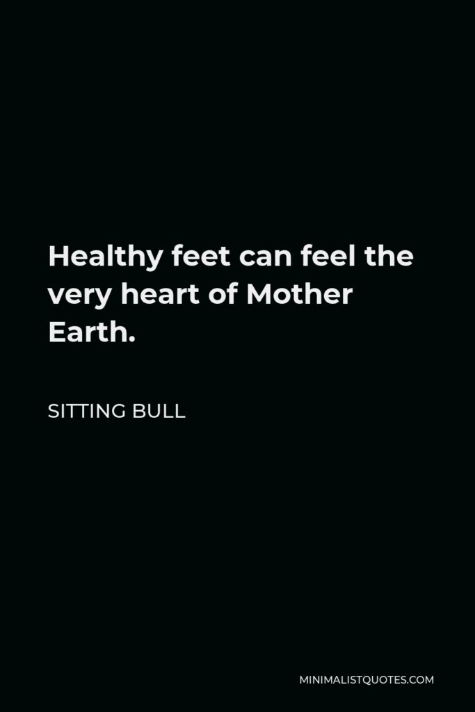 Sitting Bull Quote - Healthy feet can feel the very heart of Mother Earth.