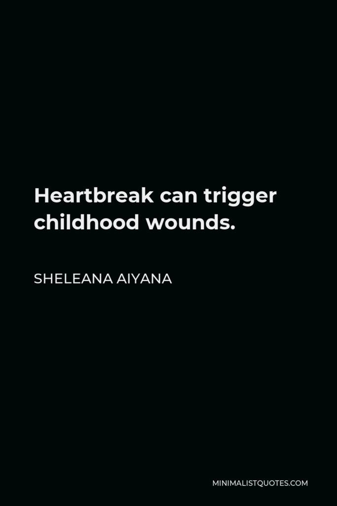 Sheleana Aiyana Quote - Heartbreak can trigger childhood wounds.