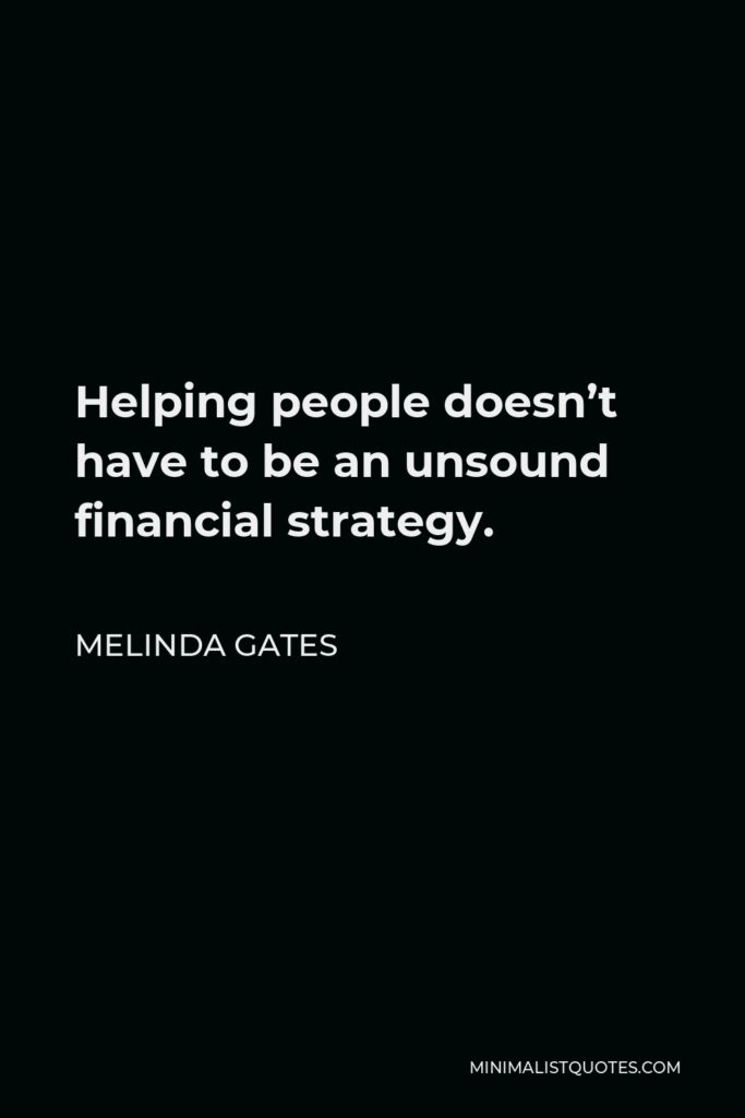 Melinda Gates Quote - Helping people doesn't have to be an unsound financial strategy.