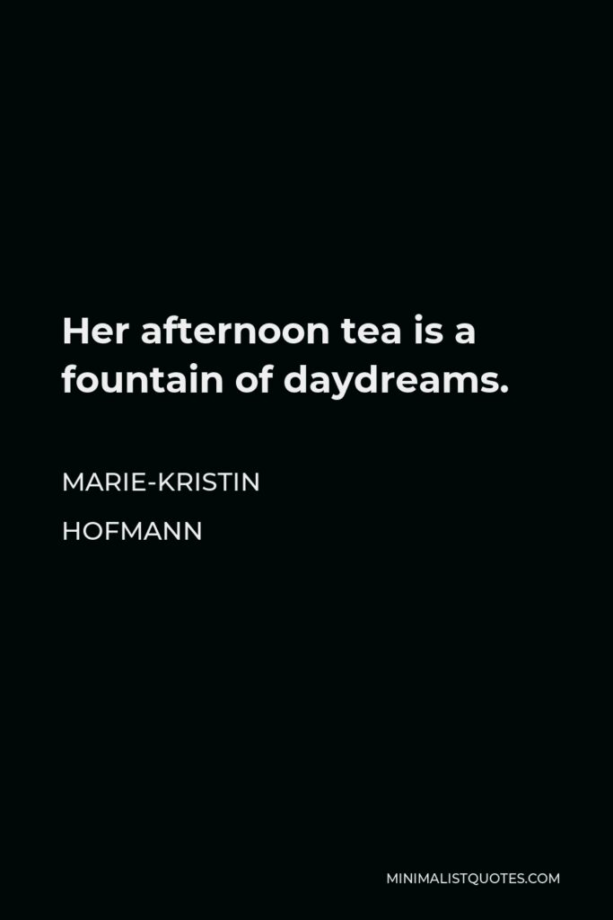 Marie-Kristin Hofmann Quote - Her afternoon tea is a fountain of daydreams.