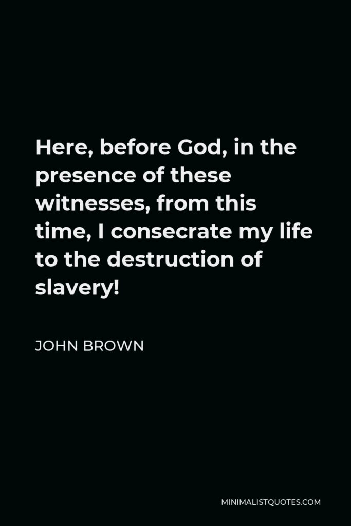 John Brown Quote - Here, before God, in the presence of these witnesses, from this time, I consecrate my life to the destruction of slavery!