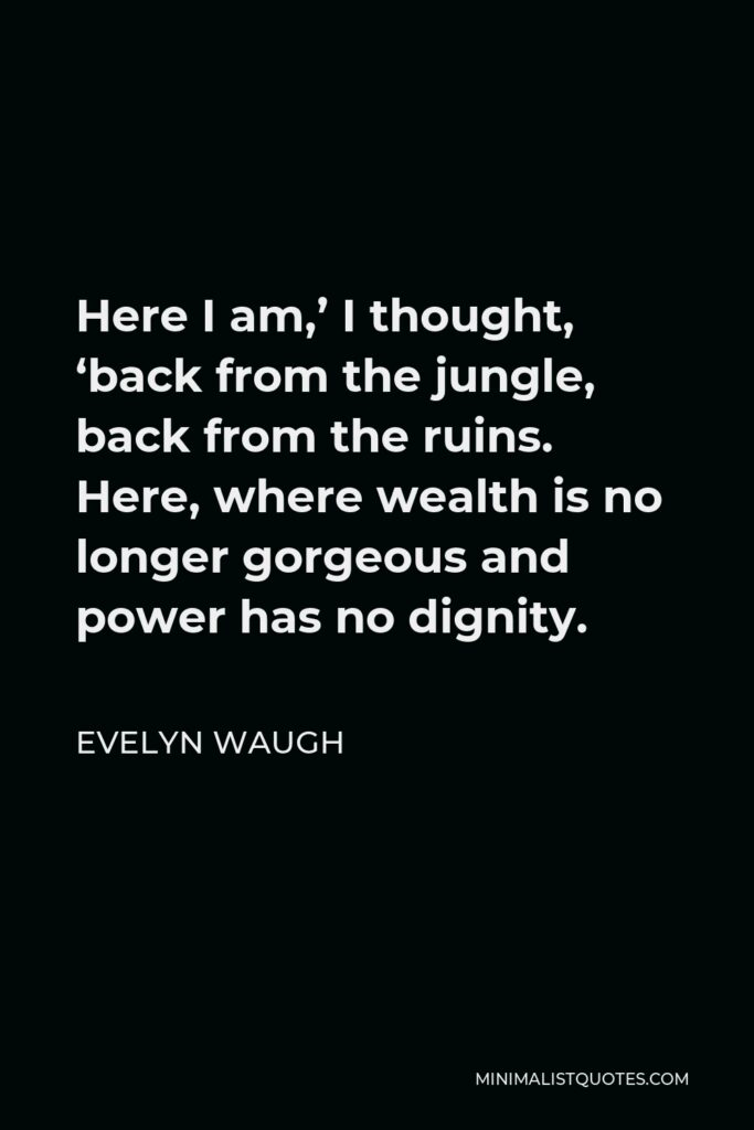 Evelyn Waugh Quote - Here I am,' I thought, 'back from the jungle, back from the ruins. Here, where wealth is no longer gorgeous and power has no dignity.