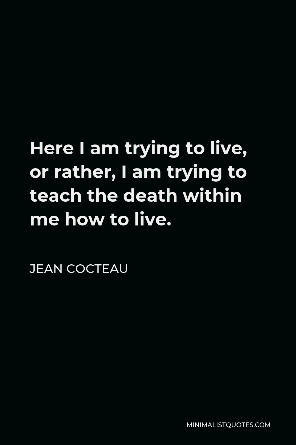 Jean Cocteau Quote - Here I am trying to live, or rather, I am trying to teach the death within me how to live.