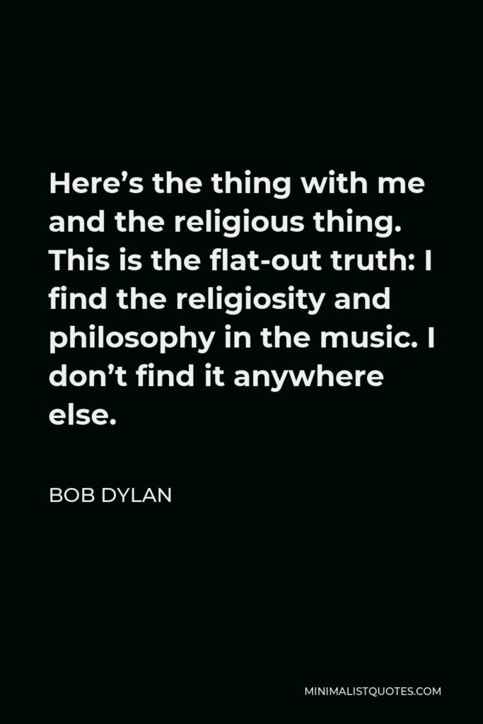 Bob Dylan Quote - Here's the thing with me and the religious thing. This is the flat-out truth: I find the religiosity and philosophy in the music. I don't find it anywhere else.