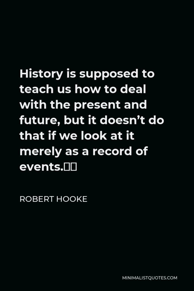 """Robert Hooke Quote - History is supposed to teach us how to deal with the present and future, but it doesn't do that if we look at it merely as a record of events."""""""