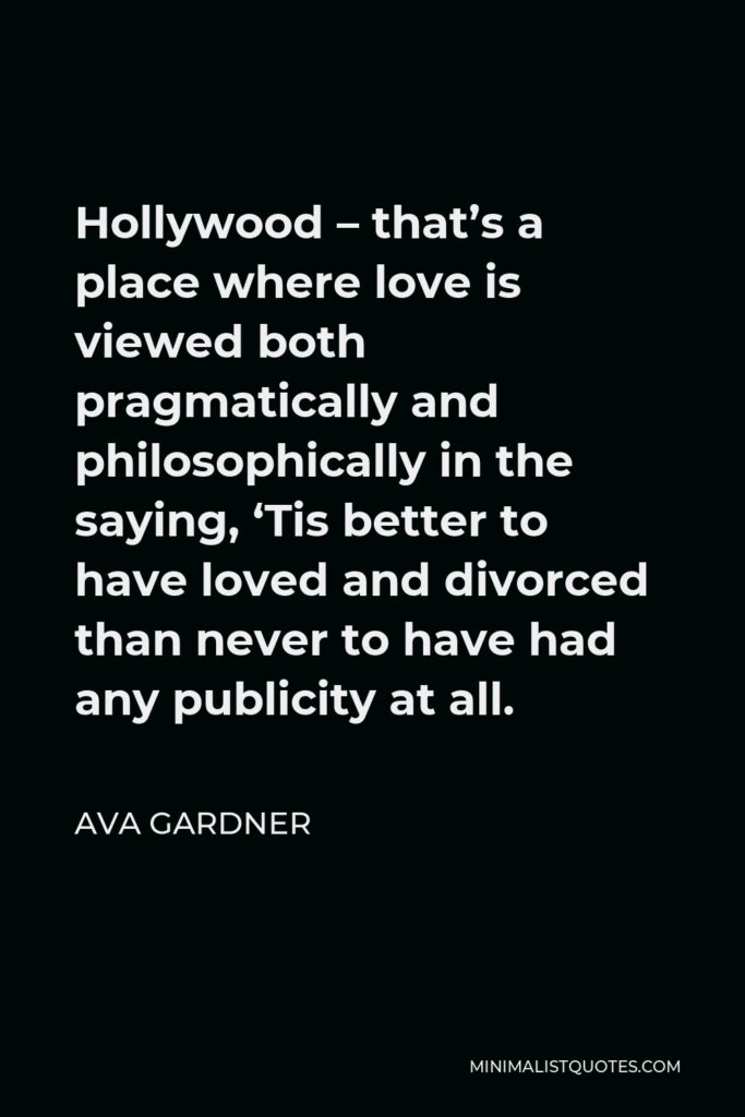 Ava Gardner Quote - Hollywood – that's a place where love is viewed both pragmatically and philosophically in the saying, 'Tis better to have loved and divorced than never to have had any publicity at all.
