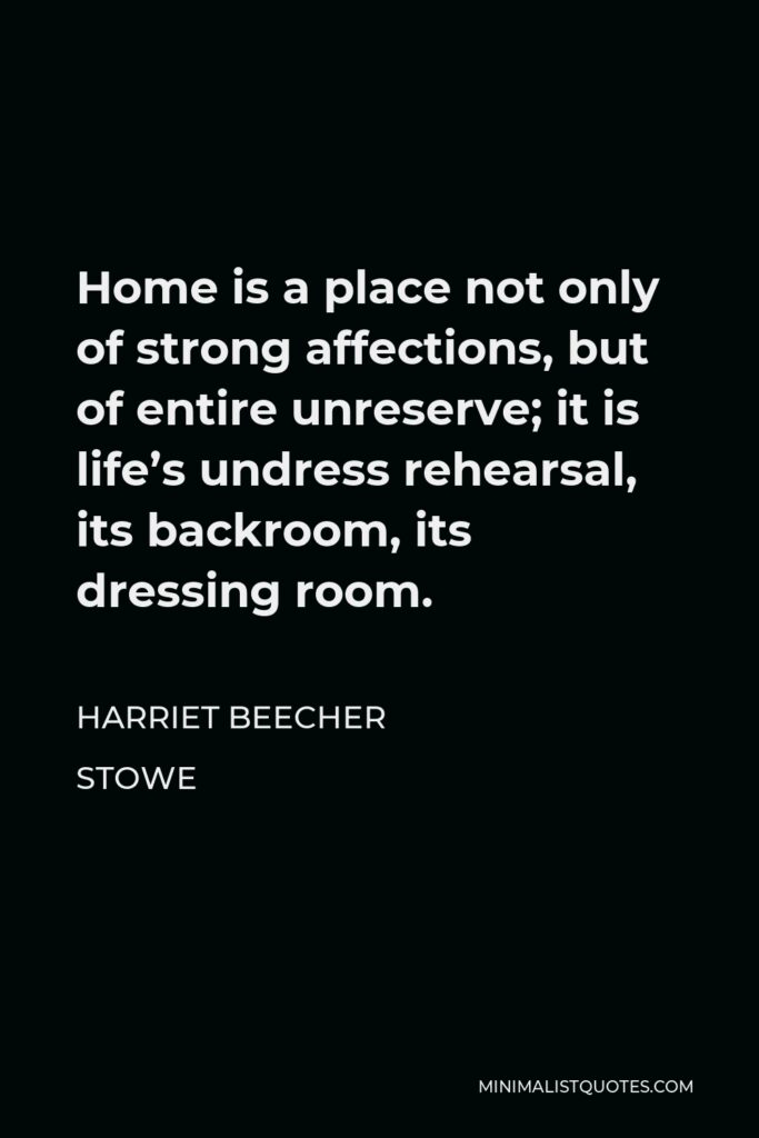 Harriet Beecher Stowe Quote - Home is a place not only of strong affections, but of entire unreserve; it is life's undress rehearsal, its backroom, its dressing room.