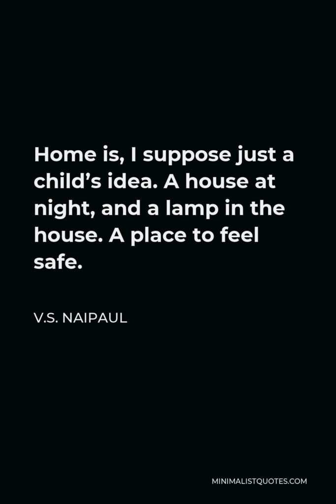 V.S. Naipaul Quote - Home is, I suppose just a child's idea. A house at night, and a lamp in the house. A place to feel safe.