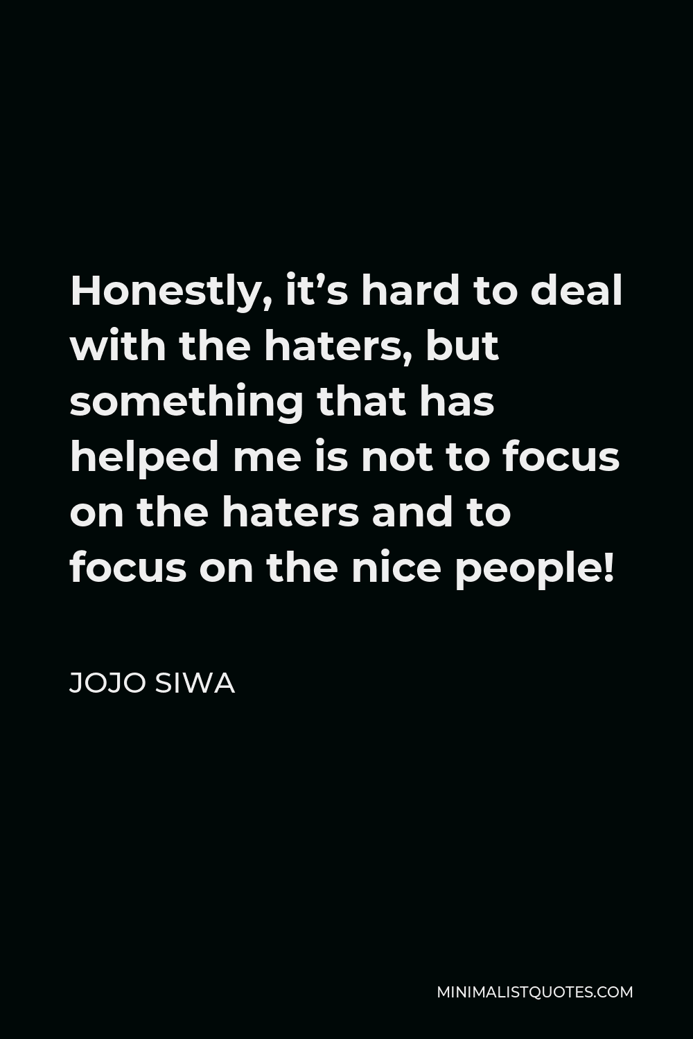 JoJo Siwa Quote - Honestly, it's hard to deal with the haters, but something that has helped me is not to focus on the haters and to focus on the nice people!