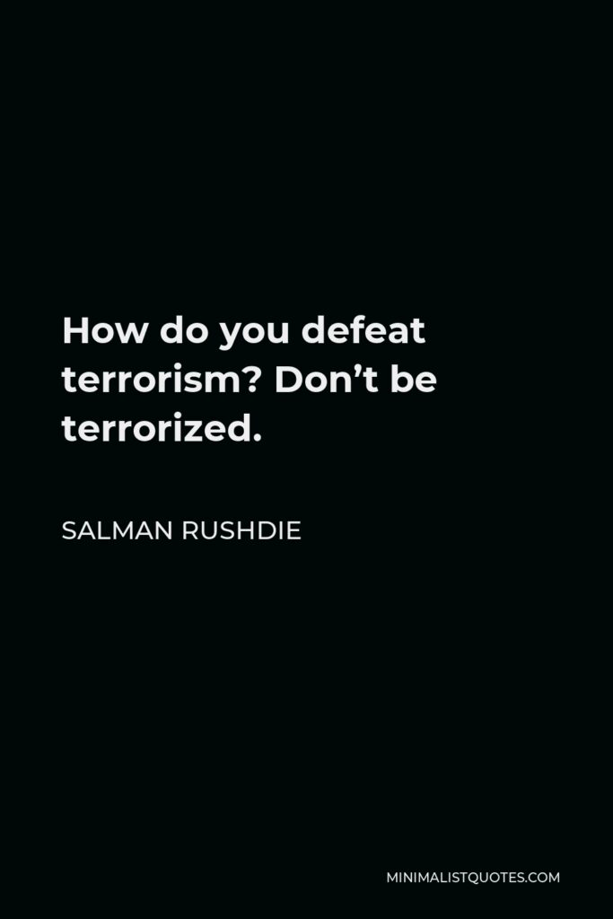 Salman Rushdie Quote - How do you defeat terrorism? Don't be terrorized.