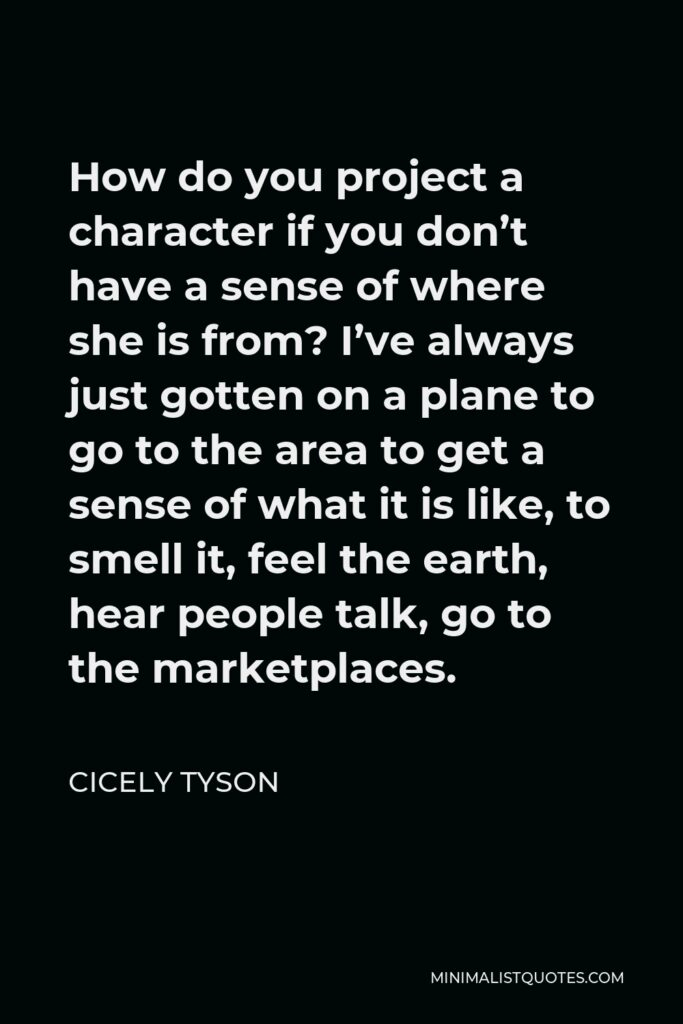 Cicely Tyson Quote - How do you project a character if you don't have a sense of where she is from? I've always just gotten on a plane to go to the area to get a sense of what it is like, to smell it, feel the earth, hear people talk, go to the marketplaces.