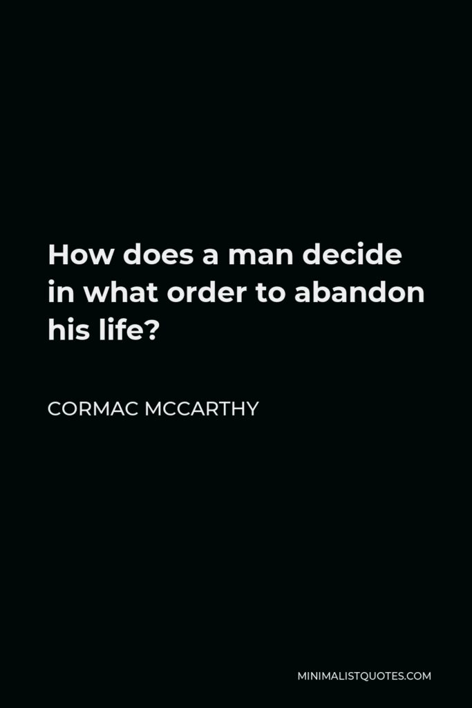 Cormac McCarthy Quote - How does a man decide in what order to abandon his life?