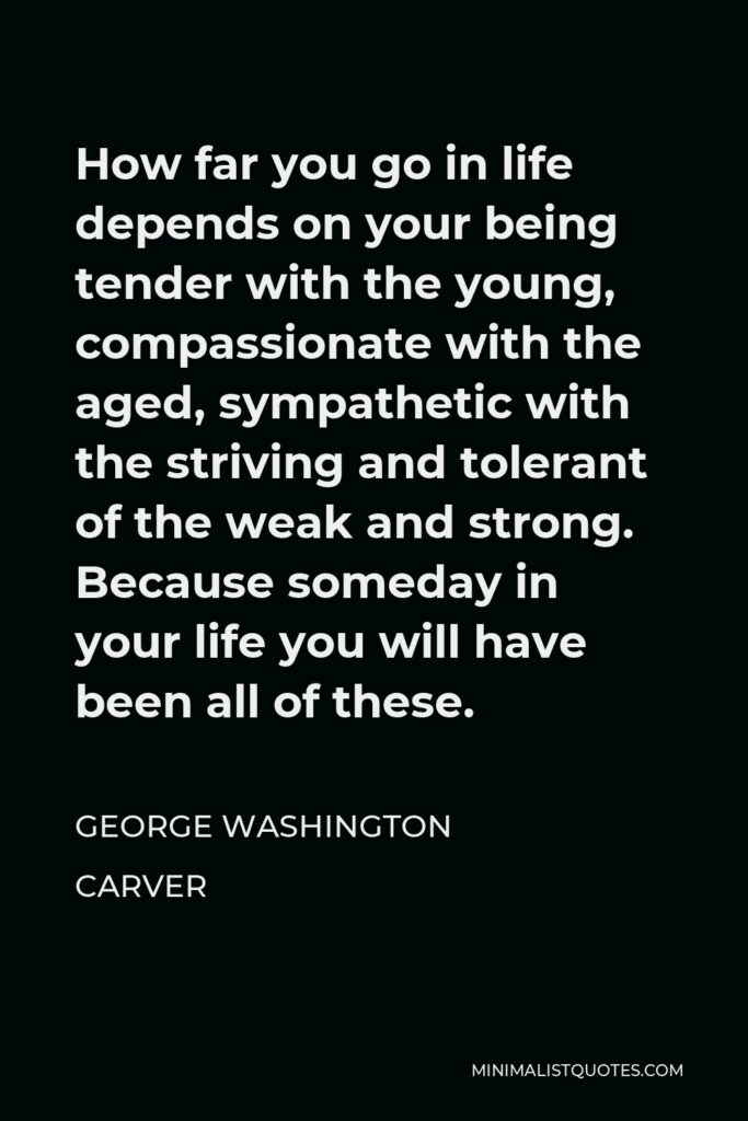 George Washington Carver Quote - How far you go in life depends on your being tender with the young, compassionate with the aged, sympathetic with the striving and tolerant of the weak and strong. Because someday in your life you will have been all of these.