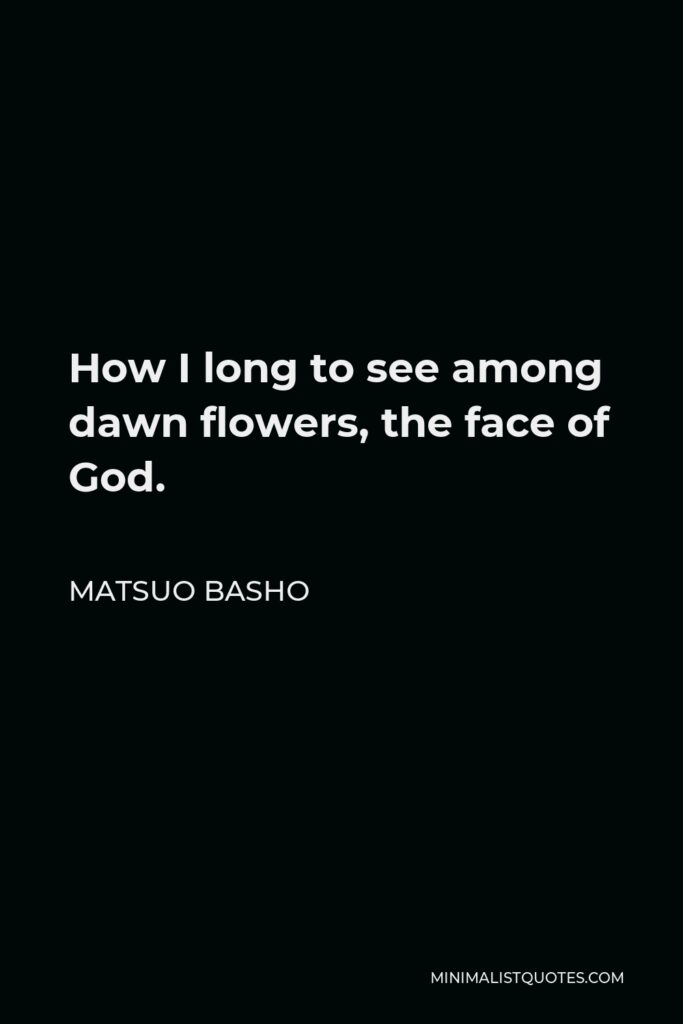Matsuo Basho Quote - How I long to see among dawn flowers, the face of God.