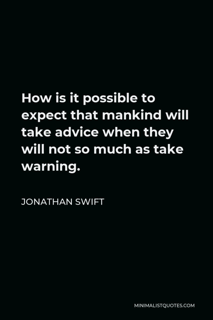 Jonathan Swift Quote - How is it possible to expect that mankind will take advice when they will not so much as take warning.