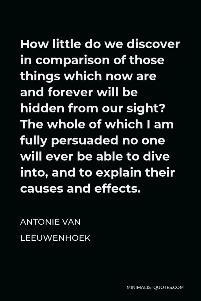 Antonie van Leeuwenhoek Quote - How little do we discover in comparison of those things which now are and forever will be hidden from our sight? The whole of which I am fully persuaded no one will ever be able to dive into, and to explain their causes and effects.