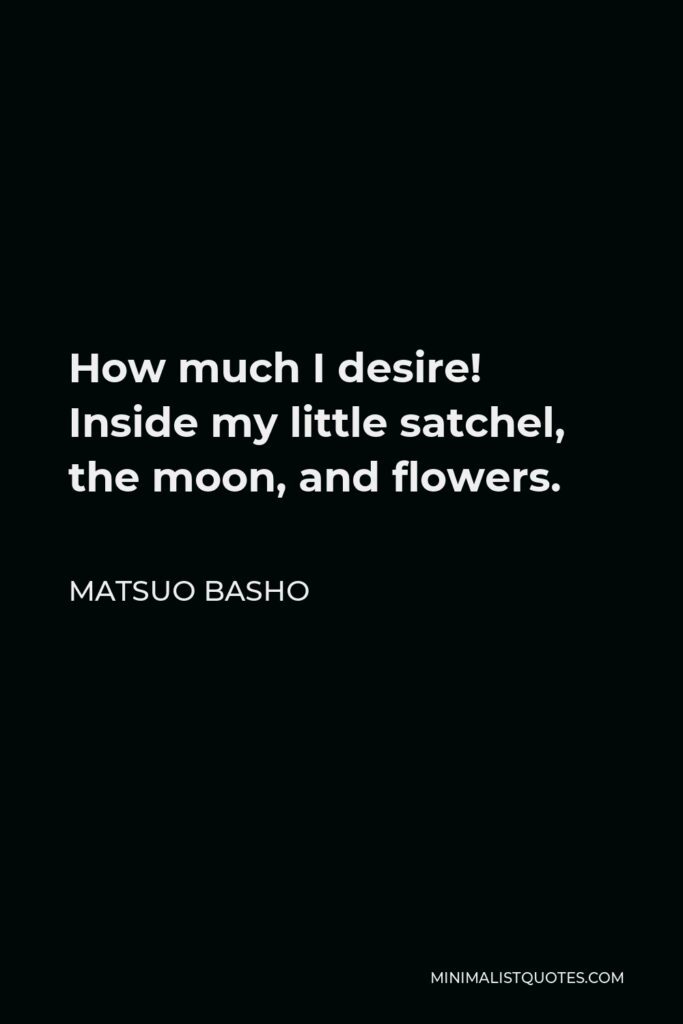 Matsuo Basho Quote - How much I desire! Inside my little satchel, the moon, and flowers.