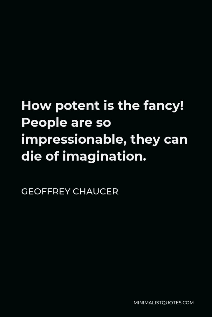 Geoffrey Chaucer Quote - How potent is the fancy! People are so impressionable, they can die of imagination.