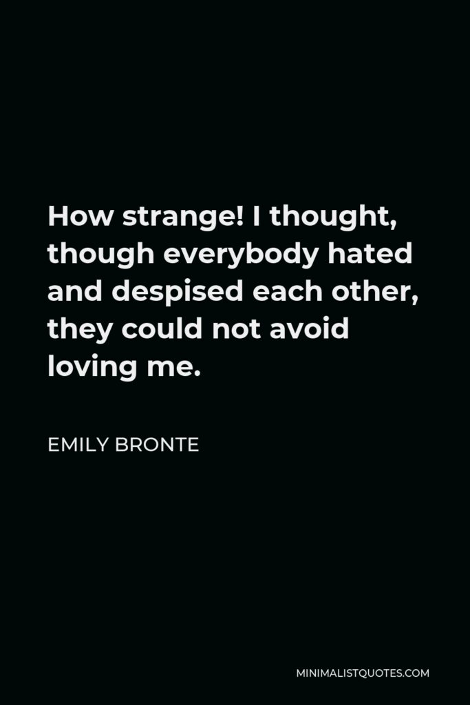 Emily Bronte Quote - How strange! I thought, though everybody hated and despised each other, they could not avoid loving me.