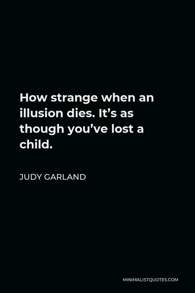 Judy Garland Quote - How strange when an illusion dies. It's as though you've lost a child.