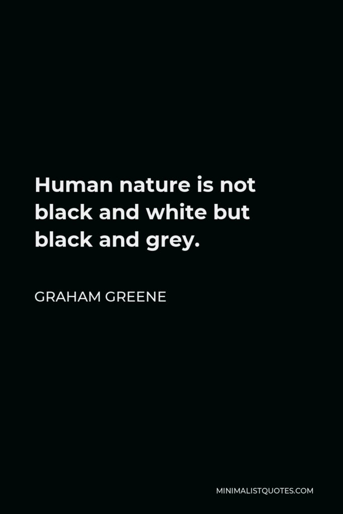 Graham Greene Quote - Human nature is not black and white but black and grey.