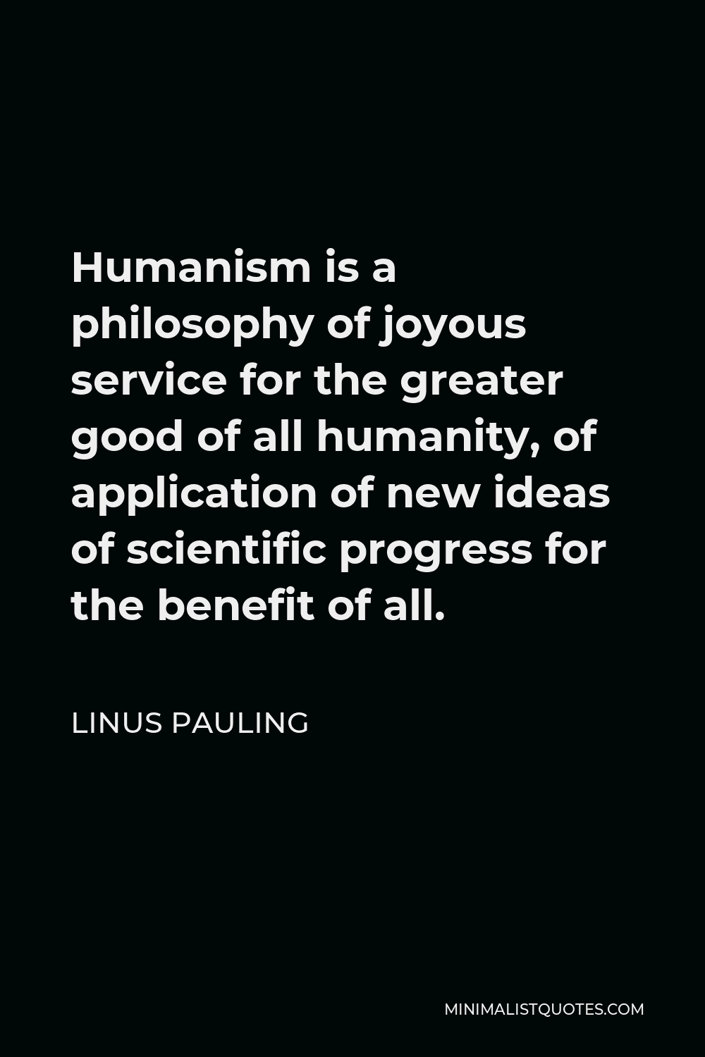 Linus Pauling Quote - Humanism is a philosophy of joyous service for the greater good of all humanity, of application of new ideas of scientific progress for the benefit of all.