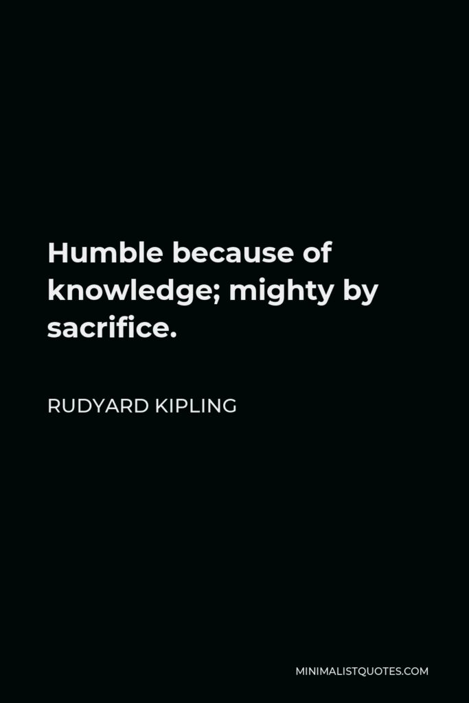 Rudyard Kipling Quote - Humble because of knowledge; mighty by sacrifice.