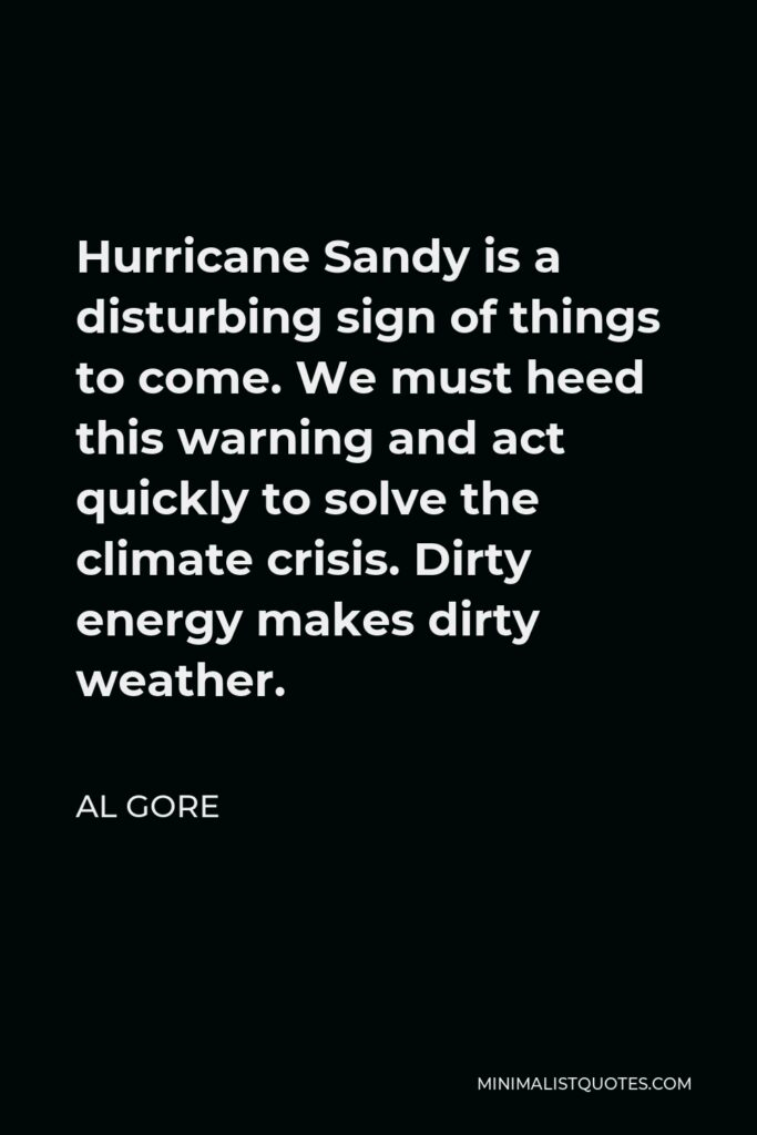 Al Gore Quote - Hurricane Sandy is a disturbing sign of things to come. We must heed this warning and act quickly to solve the climate crisis. Dirty energy makes dirty weather.