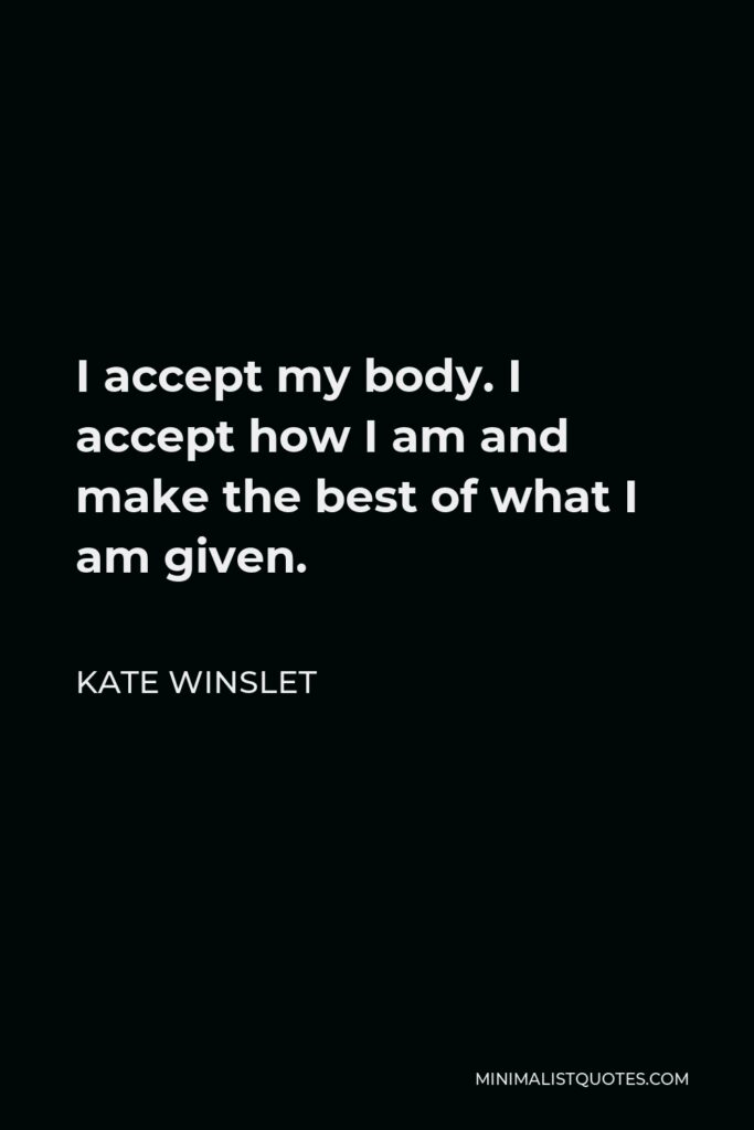 Kate Winslet Quote - I accept my body. I accept how I am and make the best of what I am given.