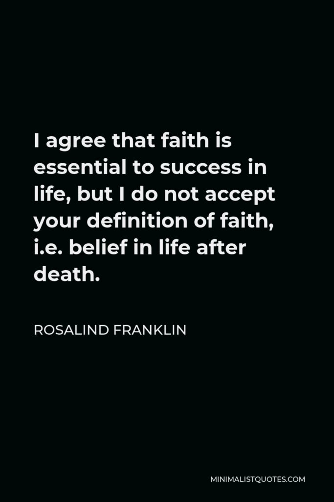 Rosalind Franklin Quote - I agree that faith is essential to success in life, but I do not accept your definition of faith, i.e. belief in life after death.