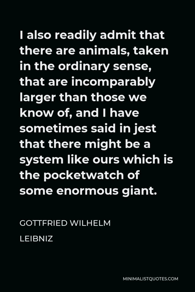 Gottfried Wilhelm Leibniz Quote - I also readily admit that there are animals, taken in the ordinary sense, that are incomparably larger than those we know of, and I have sometimes said in jest that there might be a system like ours which is the pocketwatch of some enormous giant.