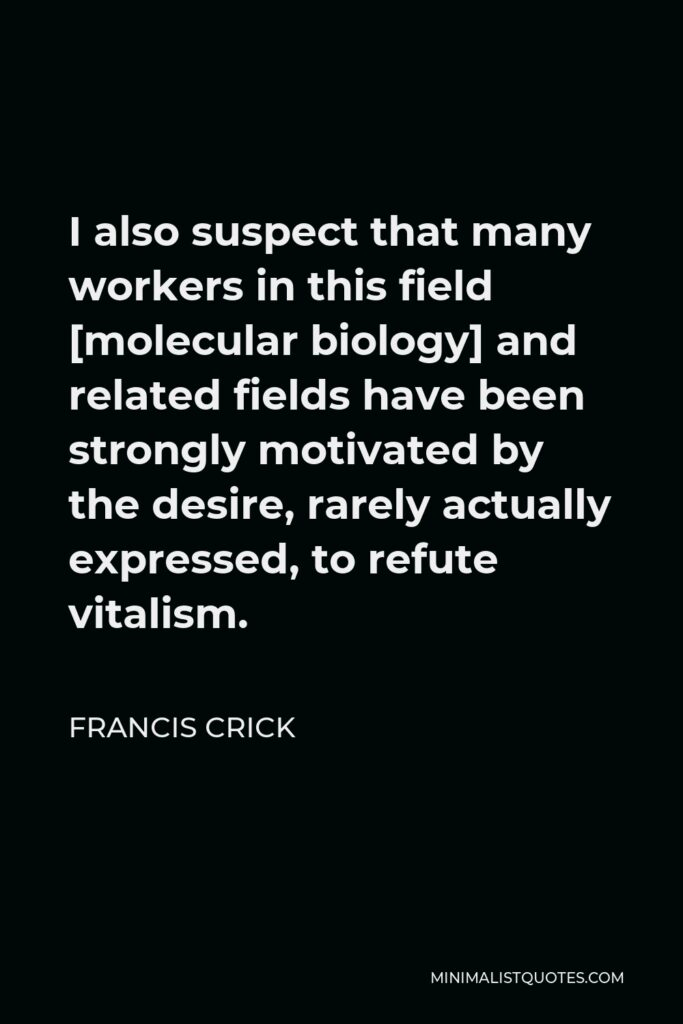 Francis Crick Quote - I also suspect that many workers in this field [molecular biology] and related fields have been strongly motivated by the desire, rarely actually expressed, to refute vitalism.