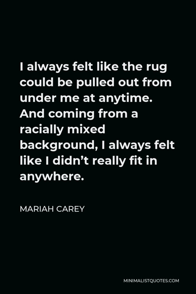 Mariah Carey Quote - I always felt like the rug could be pulled out from under me at anytime. And coming from a racially mixed background, I always felt like I didn't really fit in anywhere.