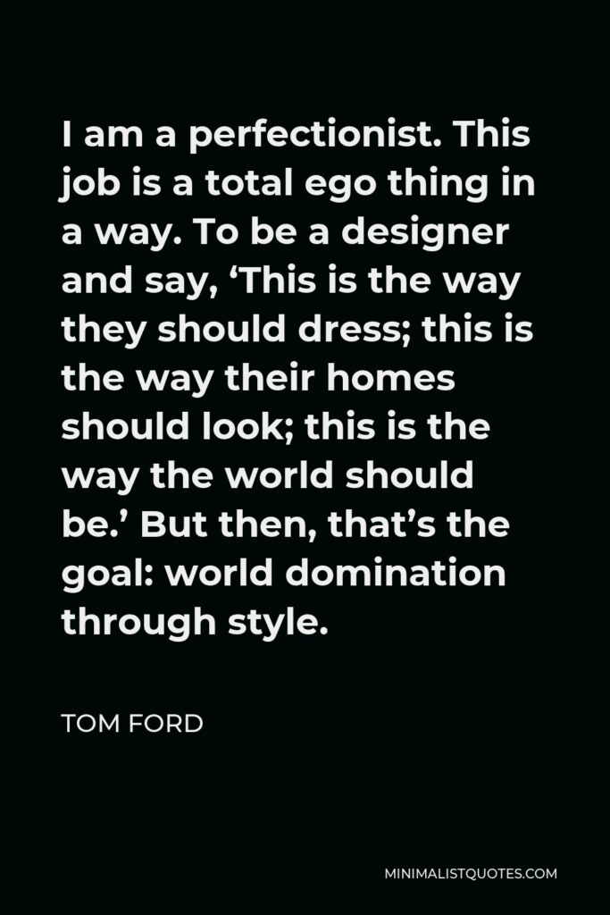 Tom Ford Quote - I am a perfectionist. This job is a total ego thing in a way. To be a designer and say, 'This is the way they should dress; this is the way their homes should look; this is the way the world should be.' But then, that's the goal: world domination through style.