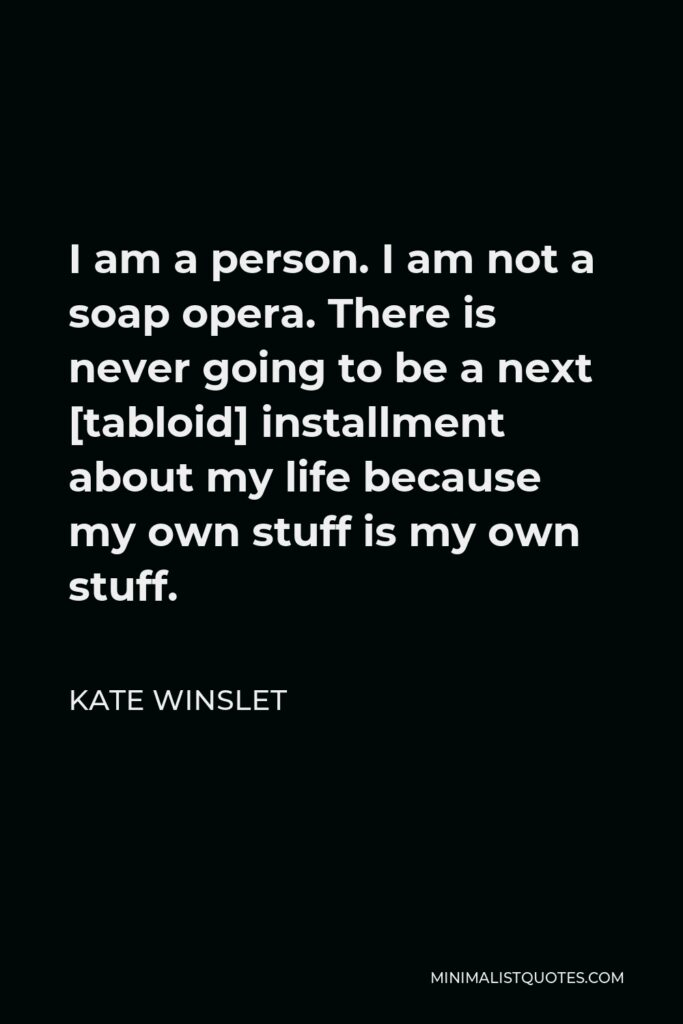 Kate Winslet Quote - I am a person. I am not a soap opera. There is never going to be a next [tabloid] installment about my life because my own stuff is my own stuff.