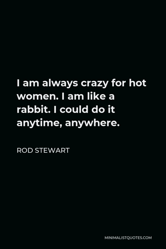 Rod Stewart Quote - I am always crazy for hot women. I am like a rabbit. I could do it anytime, anywhere.