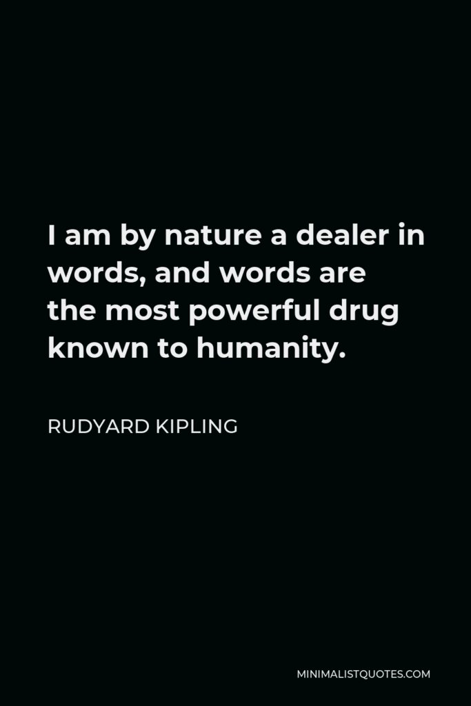 Rudyard Kipling Quote - I am by nature a dealer in words, and words are the most powerful drug known to humanity.