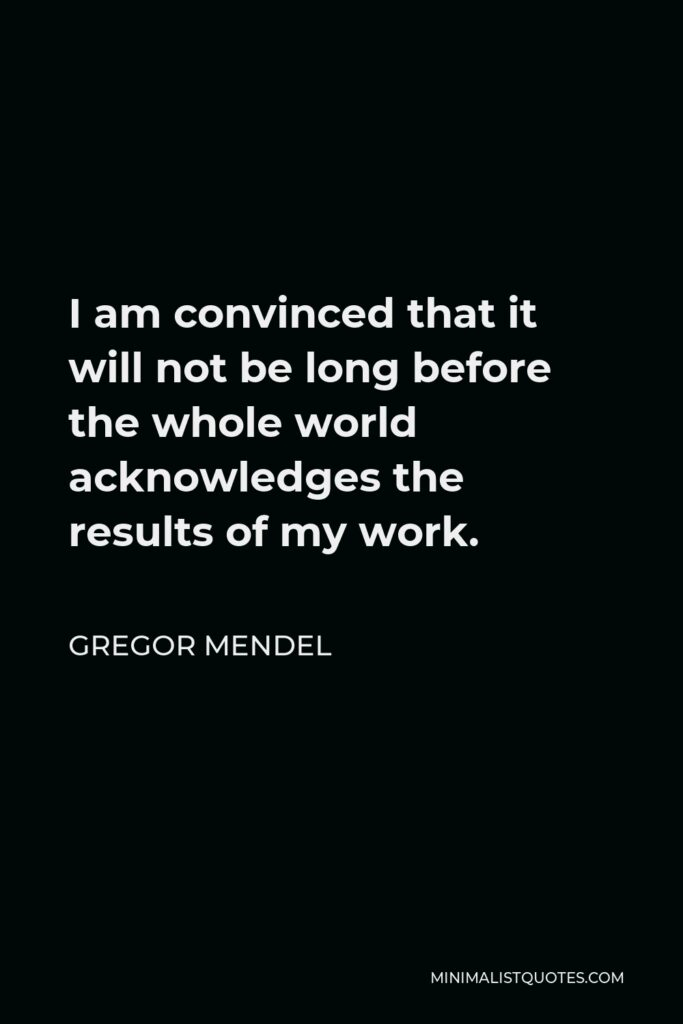 Gregor Mendel Quote - I am convinced that it will not be long before the whole world acknowledges the results of my work.