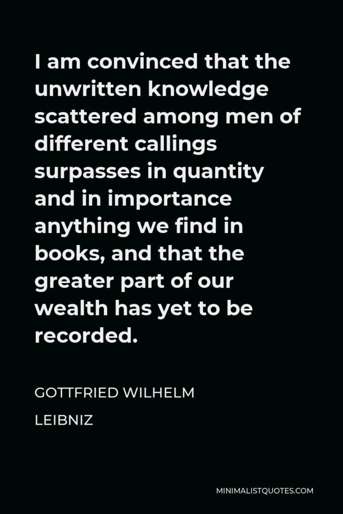 Gottfried Wilhelm Leibniz Quote - I am convinced that the unwritten knowledge scattered among men of different callings surpasses in quantity and in importance anything we find in books, and that the greater part of our wealth has yet to be recorded.