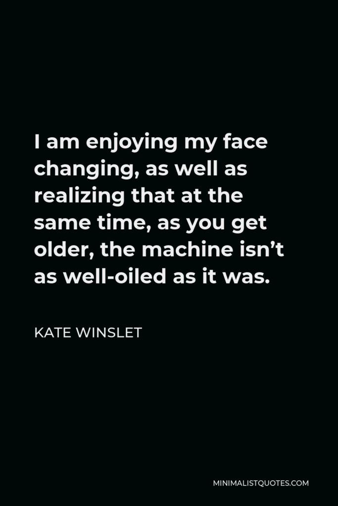 Kate Winslet Quote - I am enjoying my face changing, as well as realizing that at the same time, as you get older, the machine isn't as well-oiled as it was.