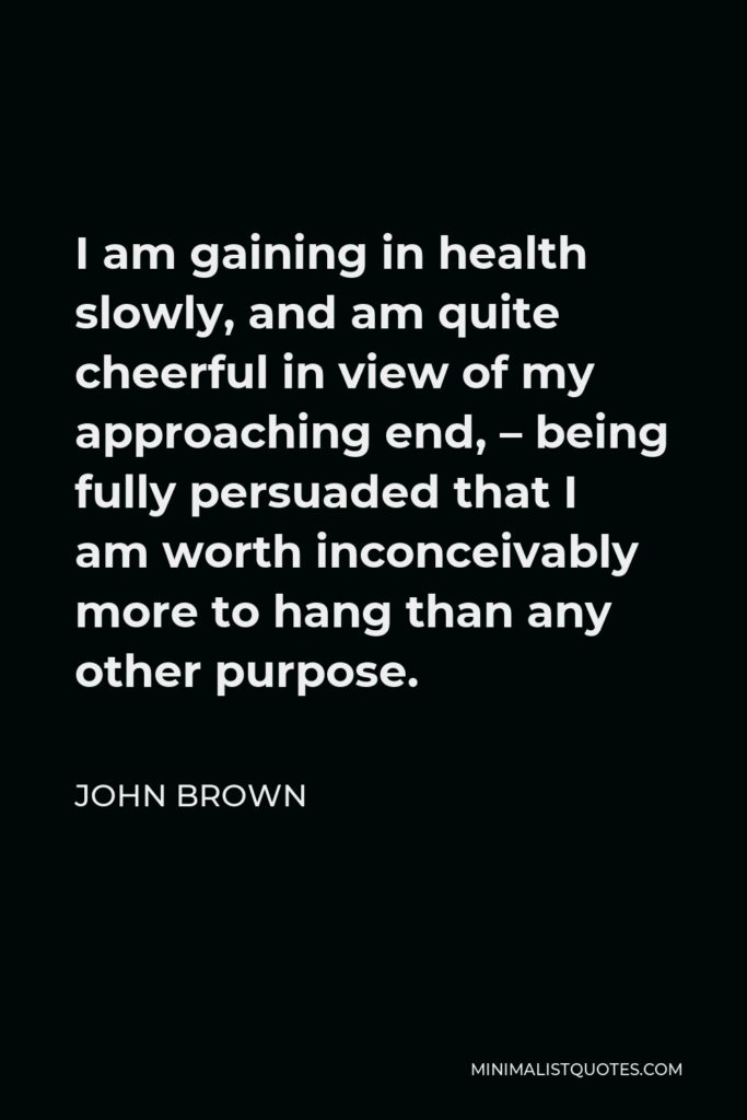 John Brown Quote - I am gaining in health slowly, and am quite cheerful in view of my approaching end, – being fully persuaded that I am worth inconceivably more to hang than any other purpose.
