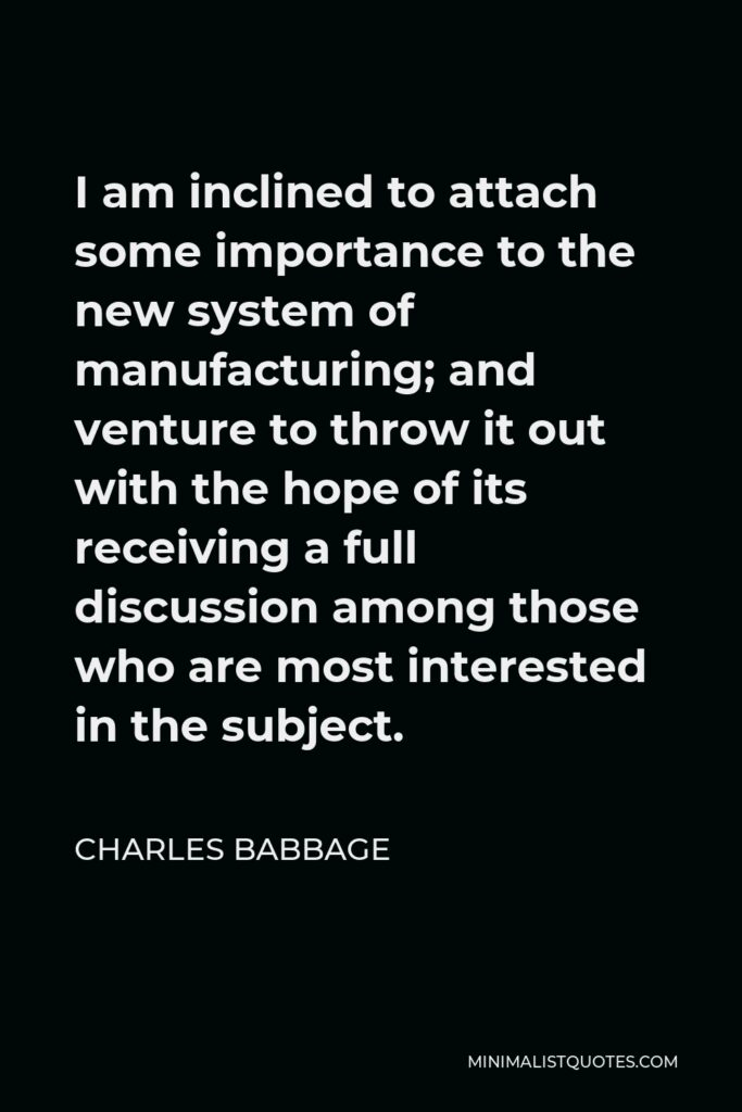 Charles Babbage Quote - I am inclined to attach some importance to the new system of manufacturing; and venture to throw it out with the hope of its receiving a full discussion among those who are most interested in the subject.